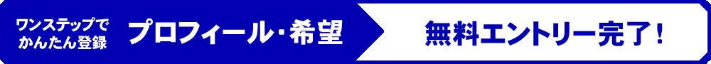 ワンステップでかんたん登録 プロフィール・希望 → 無料エントリー完了!